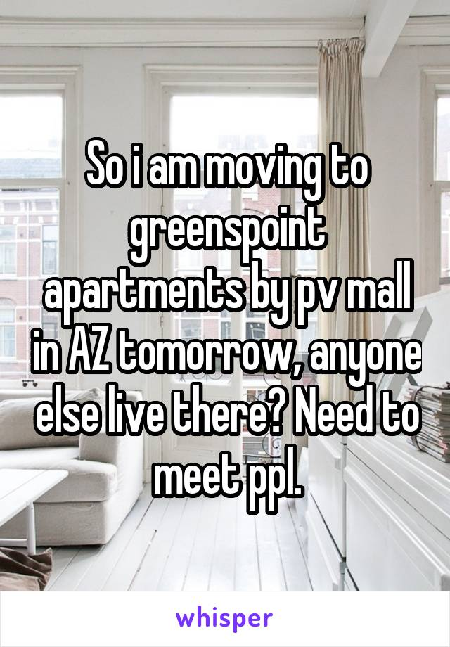 So i am moving to greenspoint apartments by pv mall in AZ tomorrow, anyone else live there? Need to meet ppl.