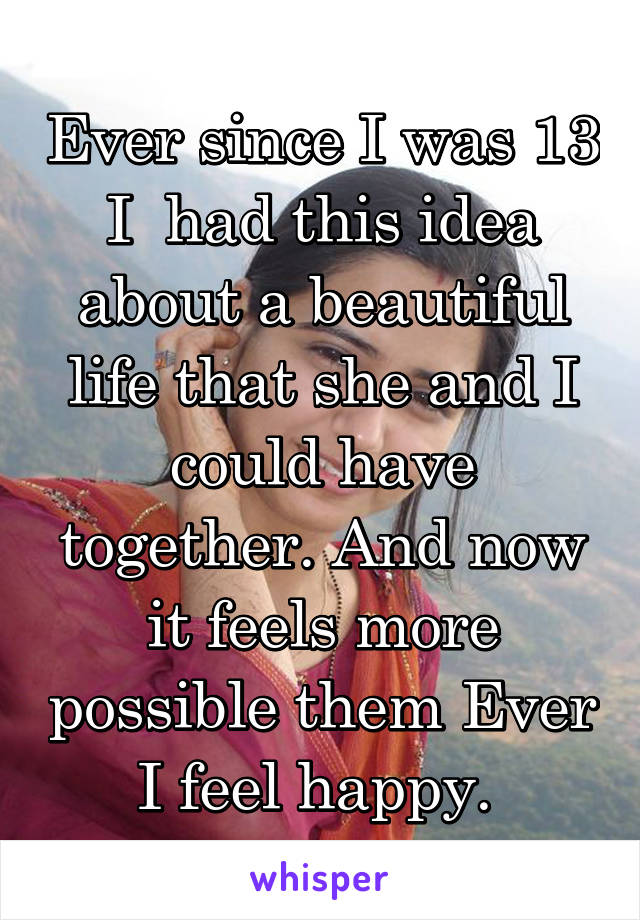 Ever since I was 13 I  had this idea about a beautiful life that she and I could have together. And now it feels more possible them Ever I feel happy.