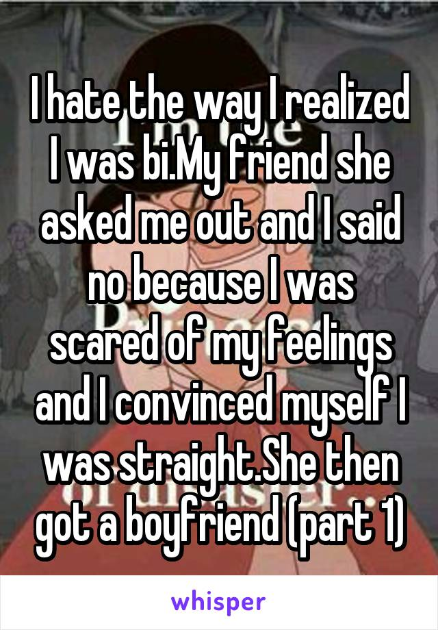 I hate the way I realized I was bi.My friend she asked me out and I said no because I was scared of my feelings and I convinced myself I was straight.She then got a boyfriend (part 1)