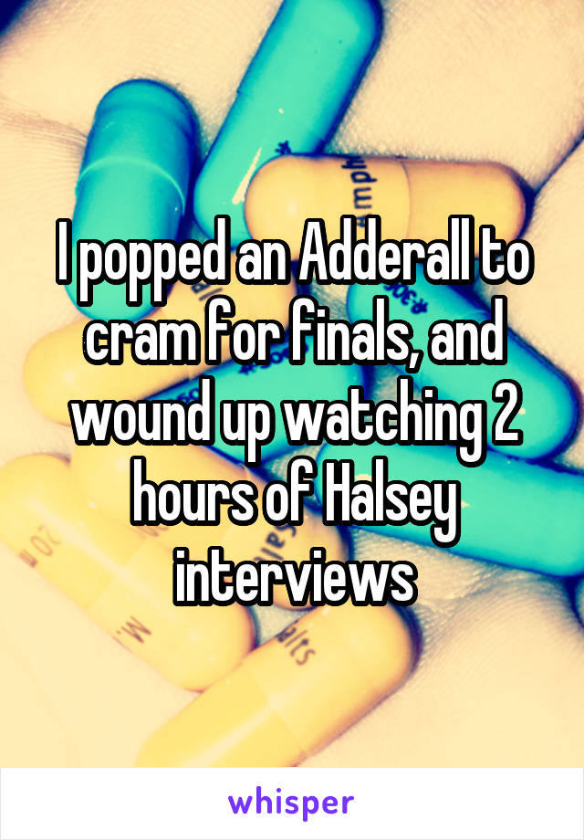 I popped an Adderall to cram for finals, and wound up watching 2 hours of Halsey interviews