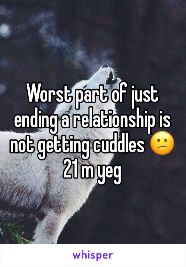Worst part of just ending a relationship is not getting cuddles 😕 21 m yeg