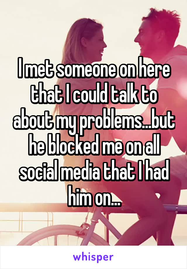 I met someone on here that I could talk to about my problems...but he blocked me on all social media that I had him on...
