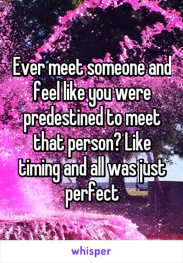 Ever meet someone and feel like you were predestined to meet that person? Like timing and all was just perfect