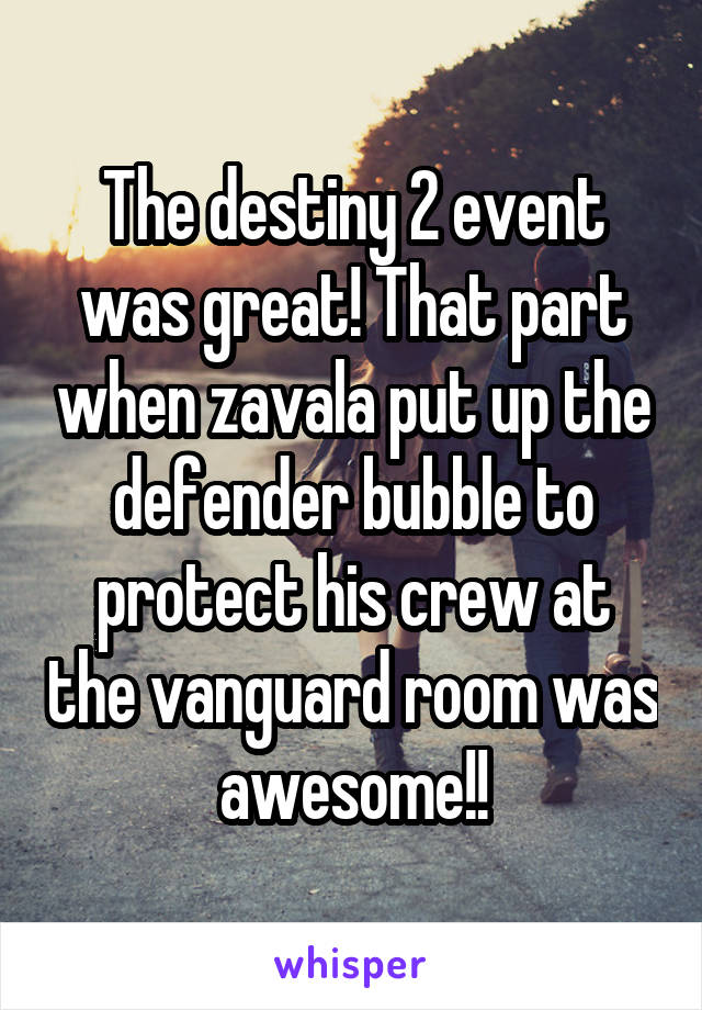 The destiny 2 event was great! That part when zavala put up the defender bubble to protect his crew at the vanguard room was awesome!!