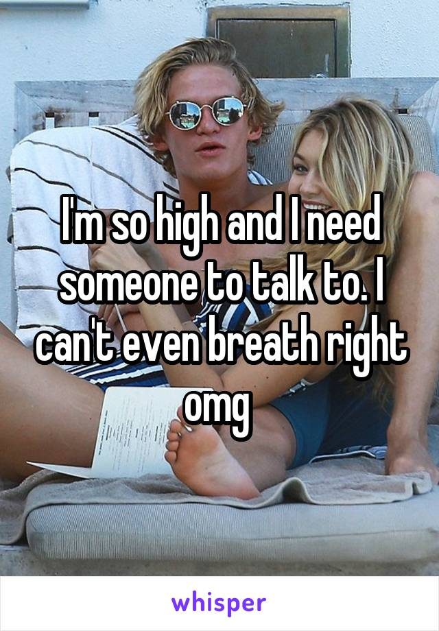 I'm so high and I need someone to talk to. I can't even breath right omg