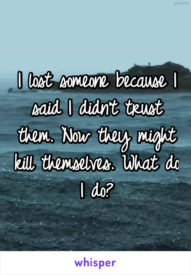 I lost someone because I said I didn't trust them. Now they might kill themselves. What do I do?
