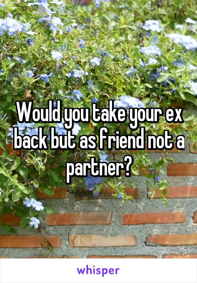 Would you take your ex back but as friend not a partner?