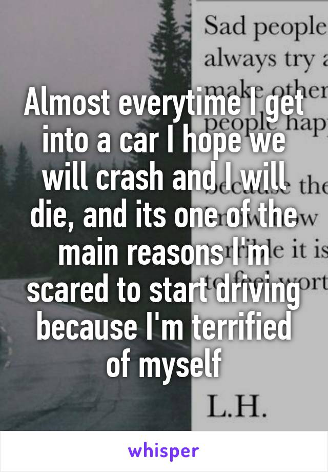 Almost everytime I get into a car I hope we will crash and I will die, and its one of the main reasons I'm scared to start driving because I'm terrified of myself