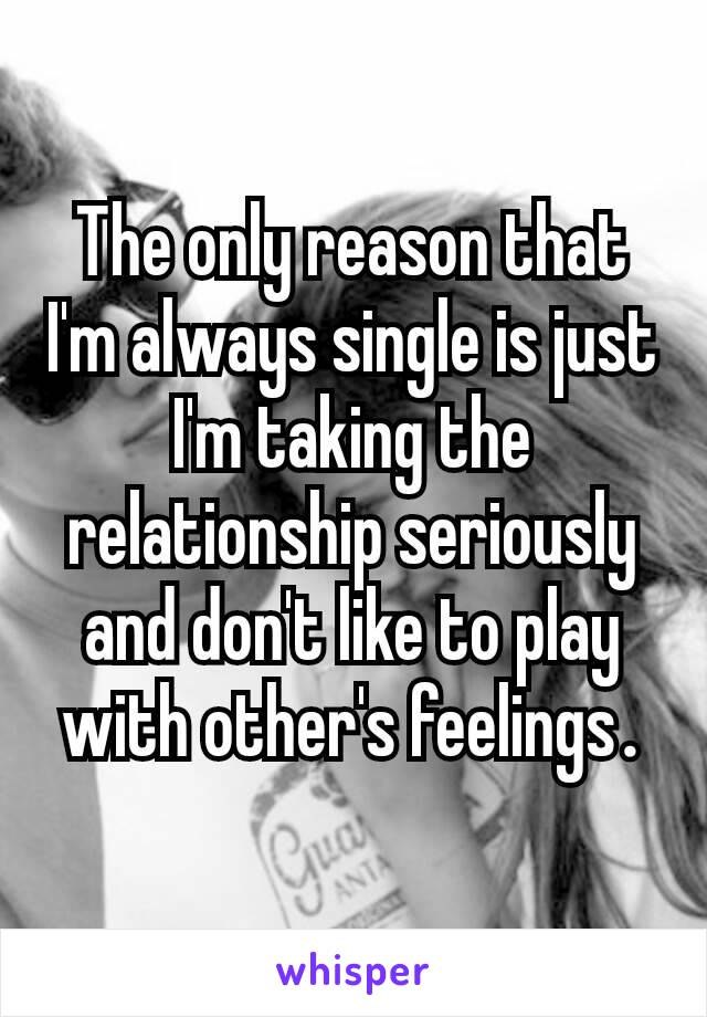 The only reason that I'm always single is just I'm taking the relationship seriously and don't like to play with other's feelings.
