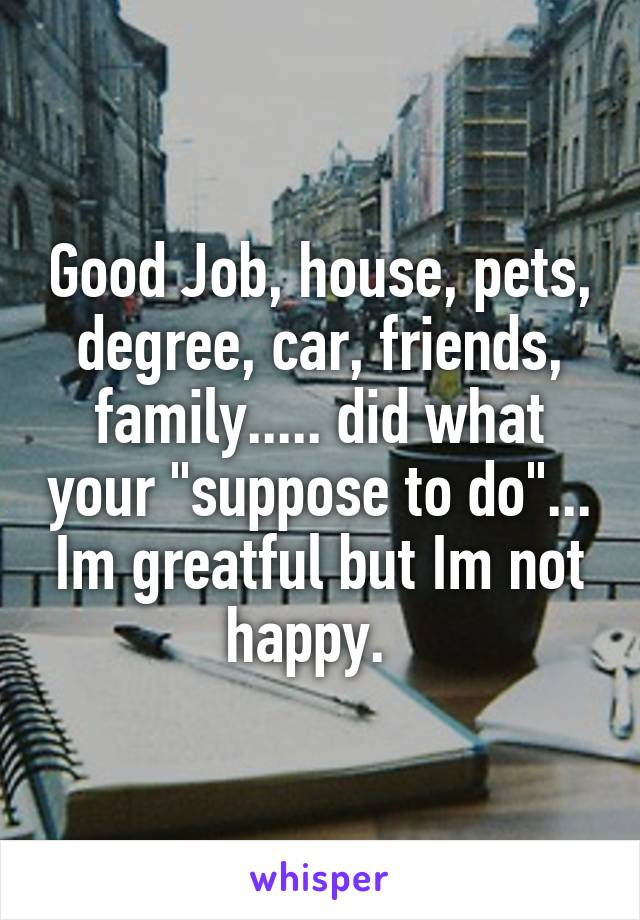"""Good Job, house, pets, degree, car, friends, family..... did what your """"suppose to do""""... Im greatful but Im not happy."""