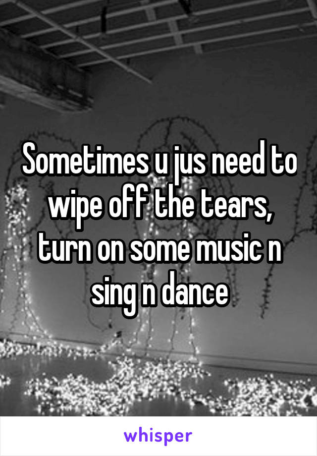 Sometimes u jus need to wipe off the tears, turn on some music n sing n dance