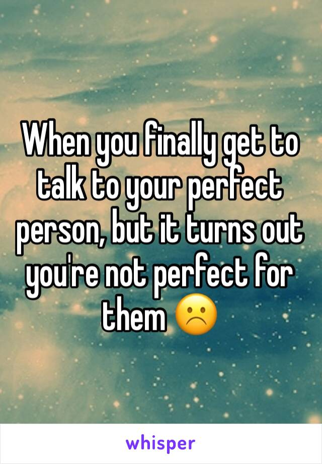 When you finally get to talk to your perfect person, but it turns out you're not perfect for them ☹️