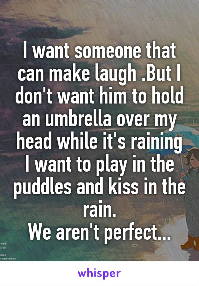 I want someone that can make laugh .But I don't want him to hold an umbrella over my head while it's raining I want to play in the puddles and kiss in the rain. We aren't perfect...