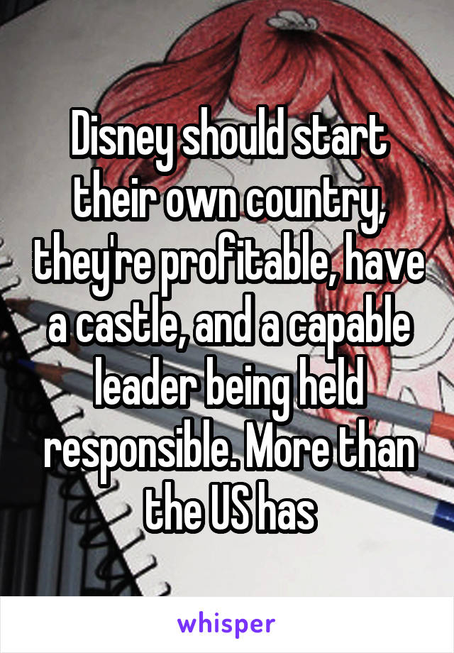Disney should start their own country, they're profitable, have a castle, and a capable leader being held responsible. More than the US has