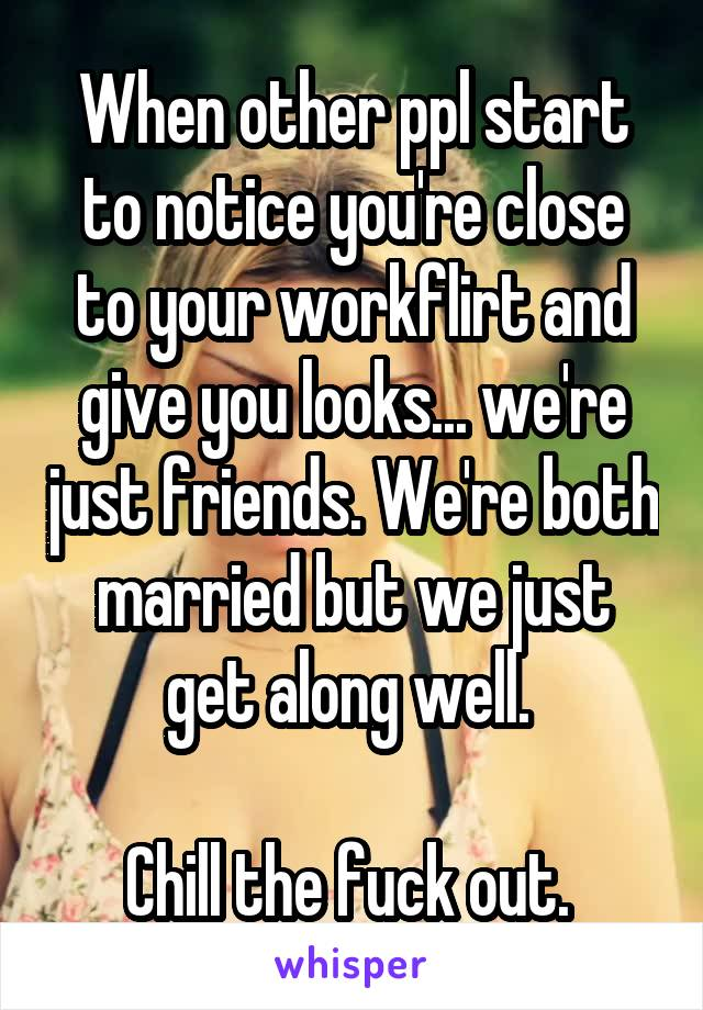 When other ppl start to notice you're close to your workflirt and give you looks... we're just friends. We're both married but we just get along well.   Chill the fuck out.