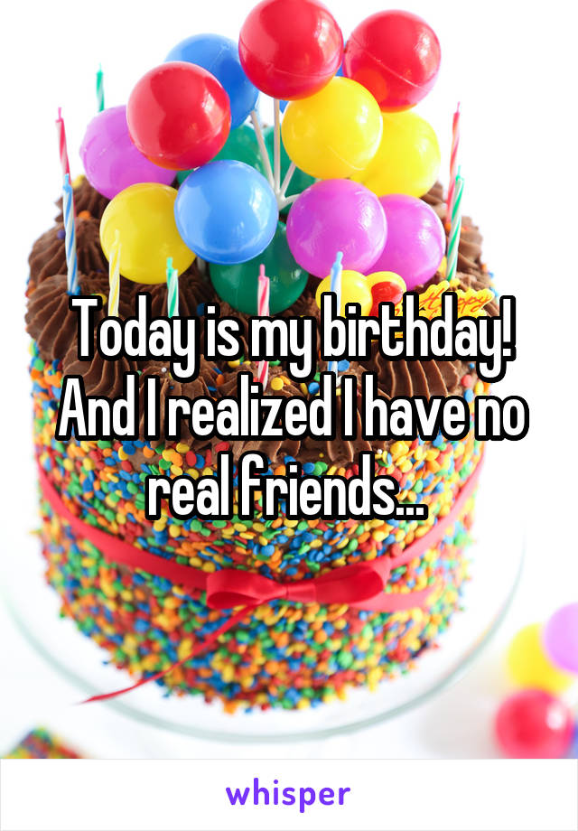 Today is my birthday! And I realized I have no real friends...