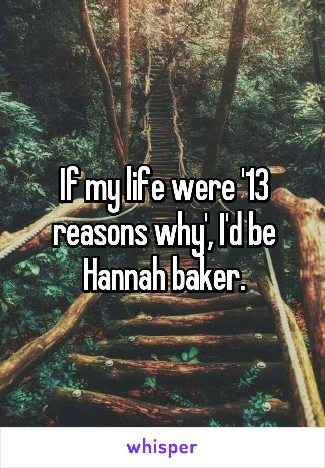 If my life were '13 reasons why', I'd be Hannah baker.