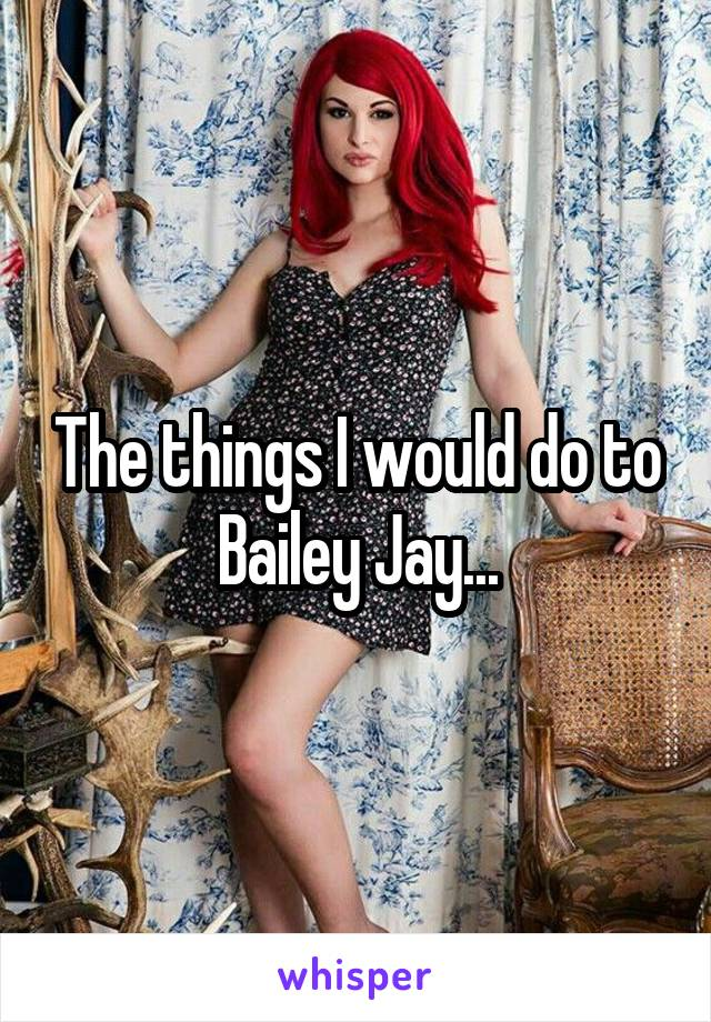 The things I would do to Bailey Jay...