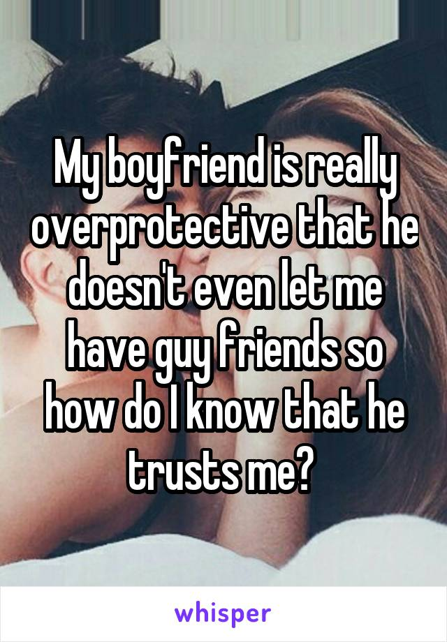 My boyfriend is really overprotective that he doesn't even let me have guy friends so how do I know that he trusts me?