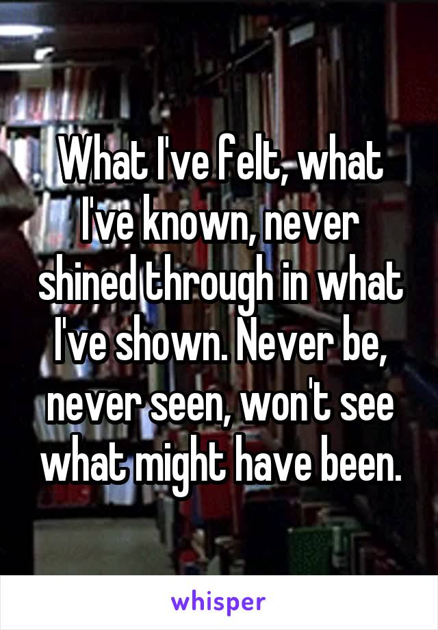 What I've felt, what I've known, never shined through in what I've shown. Never be, never seen, won't see what might have been.