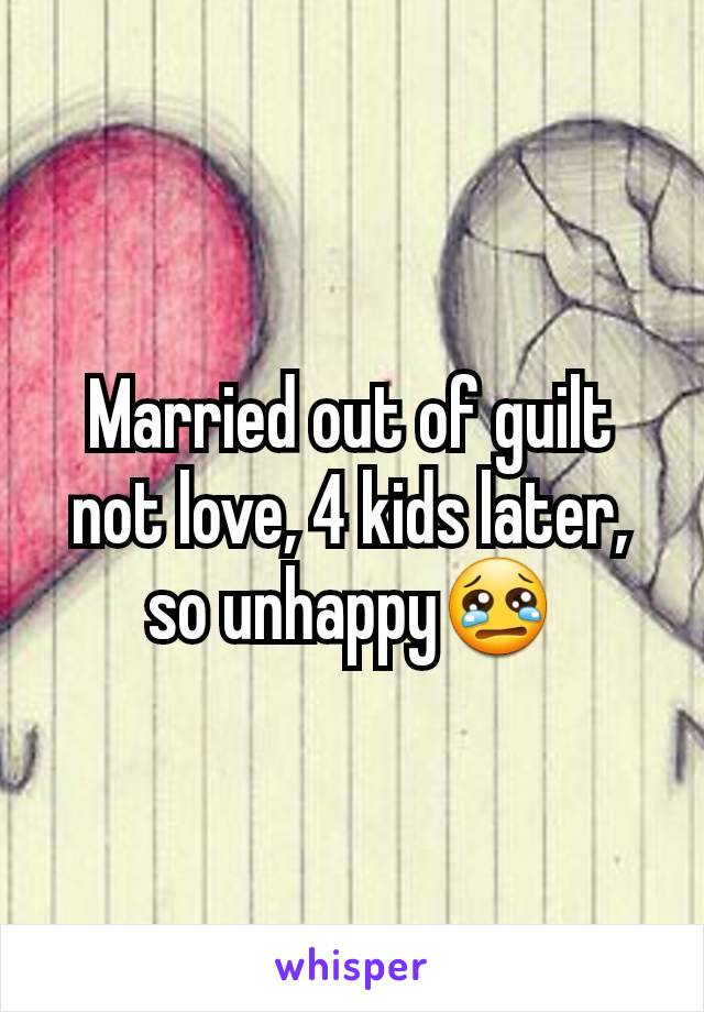 Married out of guilt not love, 4 kids later, so unhappy😢