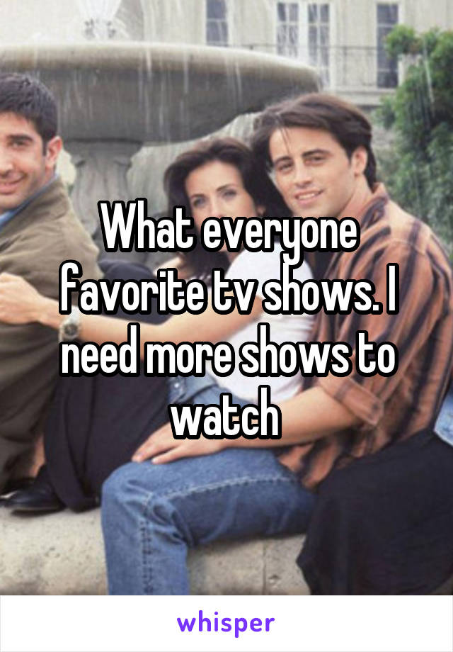 What everyone favorite tv shows. I need more shows to watch
