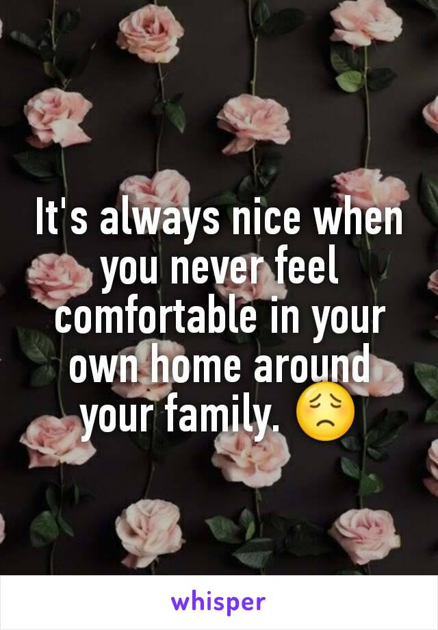It's always nice when you never feel comfortable in your own home around your family. 😟