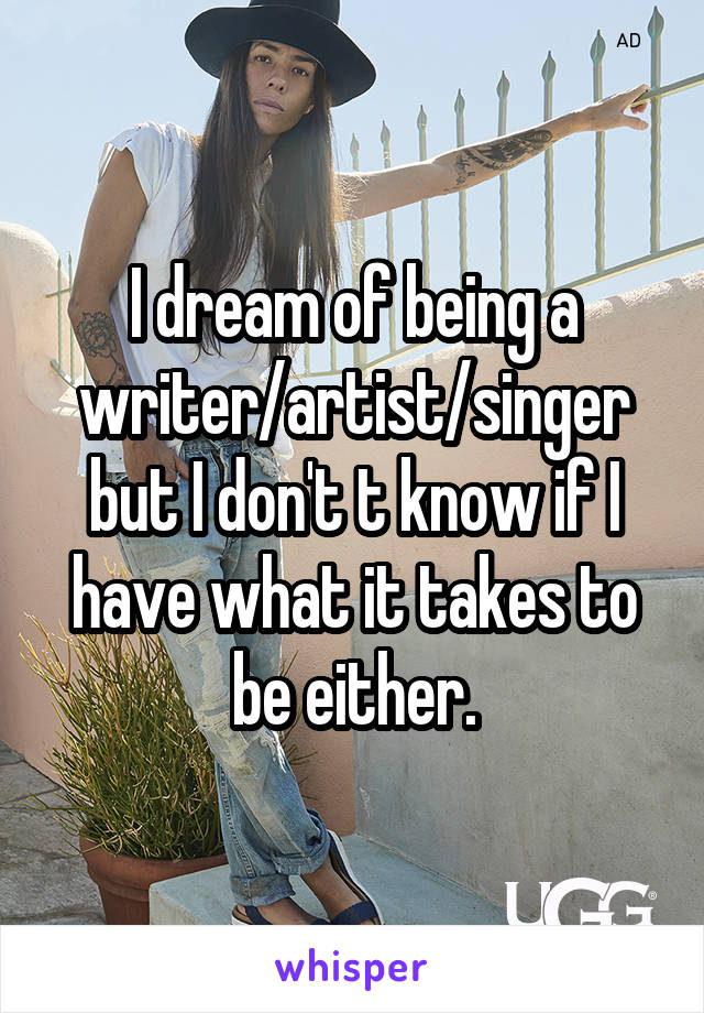 I dream of being a writer/artist/singer but I don't t know if I have what it takes to be either.
