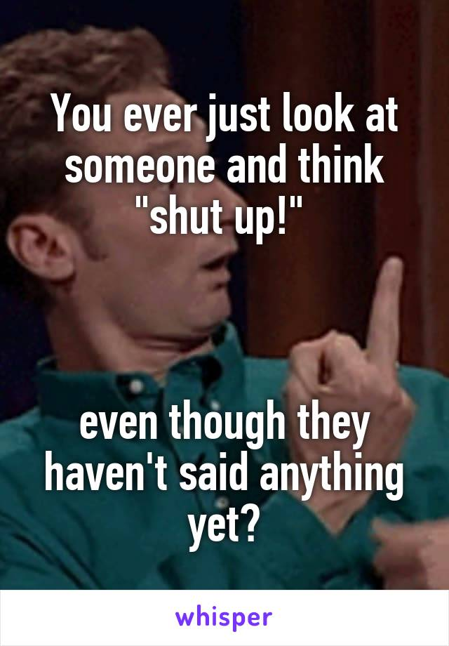 """You ever just look at someone and think """"shut up!""""     even though they haven't said anything yet?"""