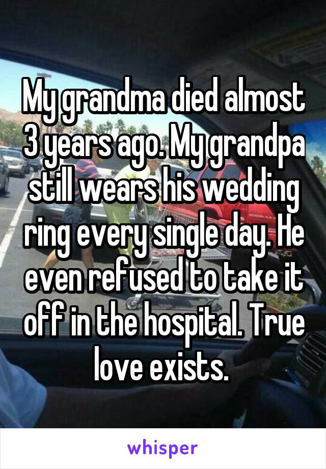 My grandma died almost 3 years ago. My grandpa still wears his wedding ring every single day. He even refused to take it off in the hospital. True love exists.