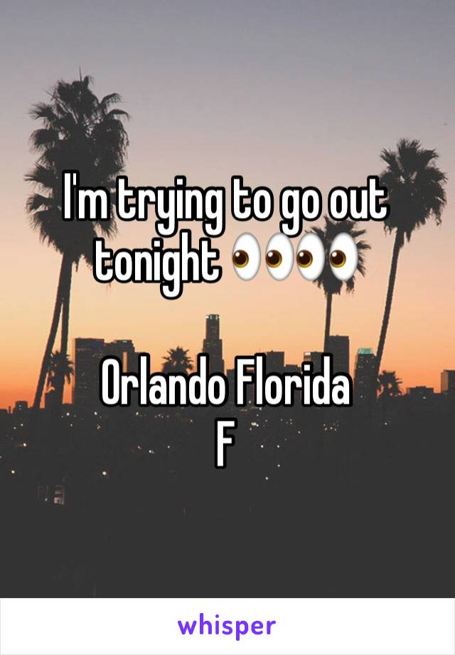 I'm trying to go out tonight 👀👀  Orlando Florida  F