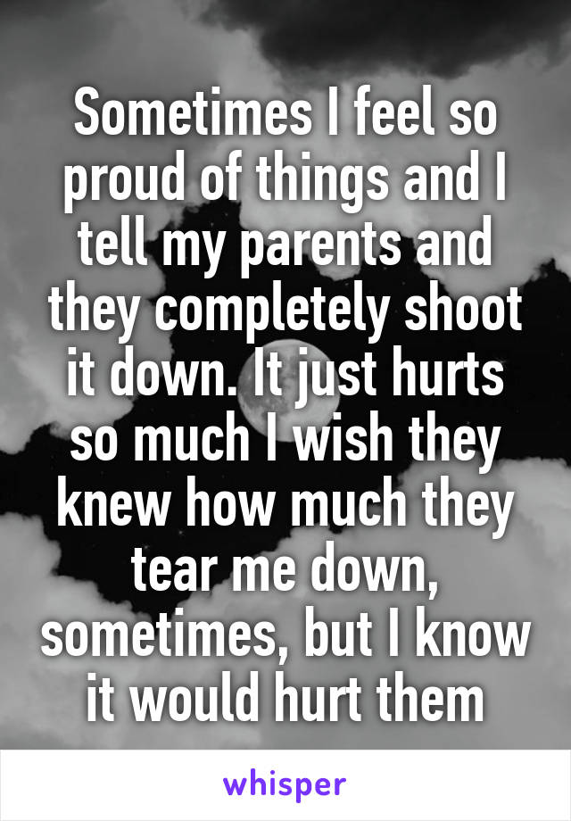 Sometimes I feel so proud of things and I tell my parents and they completely shoot it down. It just hurts so much I wish they knew how much they tear me down, sometimes, but I know it would hurt them