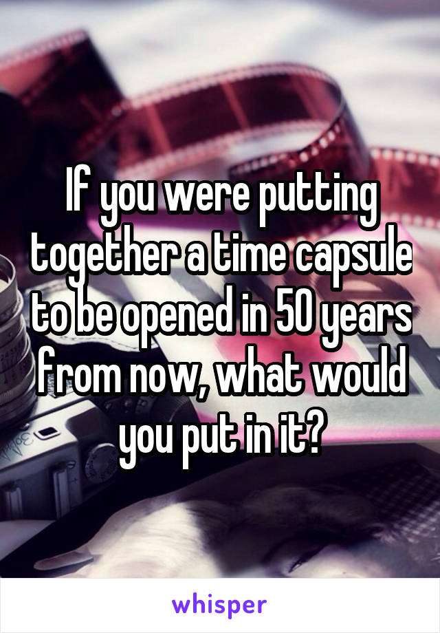 If you were putting together a time capsule to be opened in 50 years from now, what would you put in it?