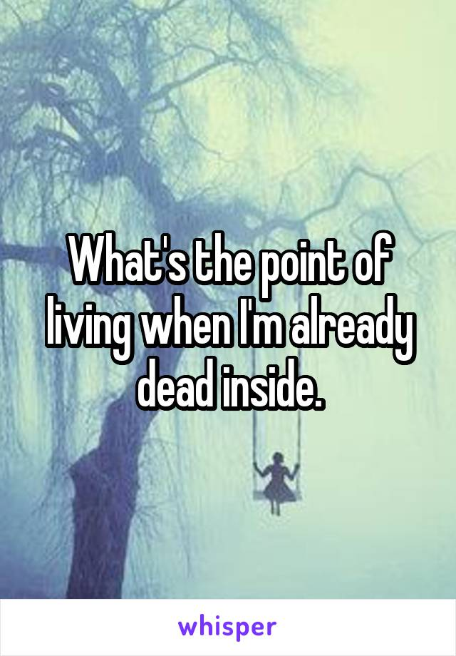 What's the point of living when I'm already dead inside.