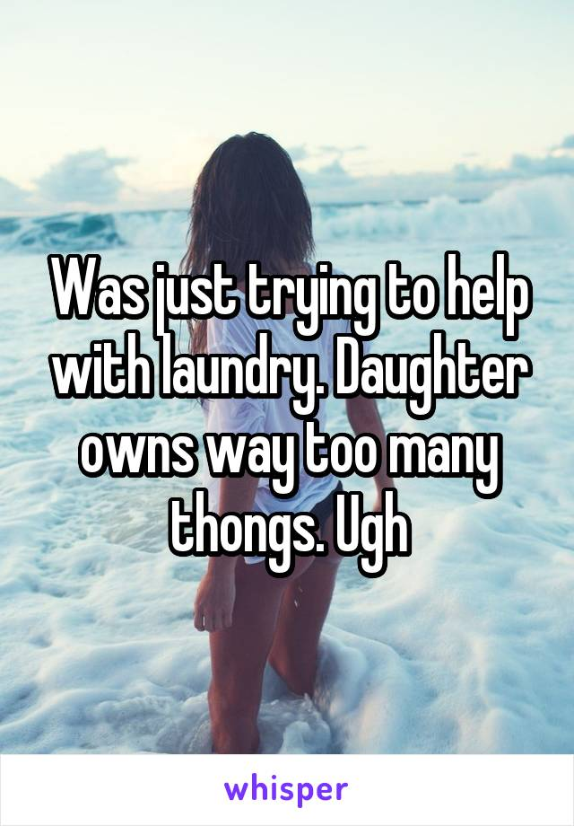 Was just trying to help with laundry. Daughter owns way too many thongs. Ugh