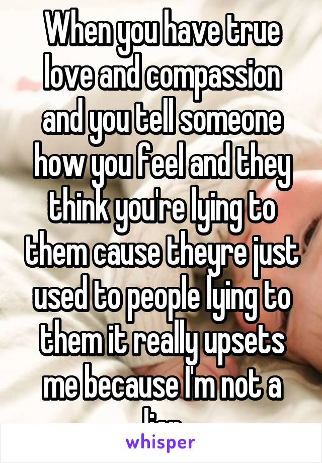 When you have true love and compassion and you tell someone how you feel and they think you're lying to them cause theyre just used to people lying to them it really upsets me because I'm not a liar