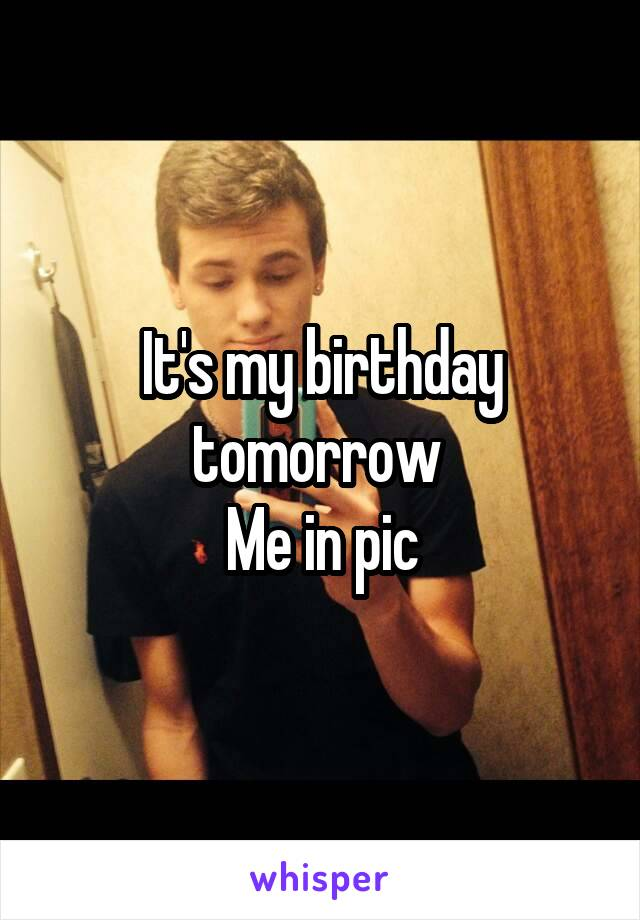 It's my birthday tomorrow  Me in pic