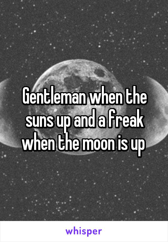 Gentleman when the suns up and a freak when the moon is up