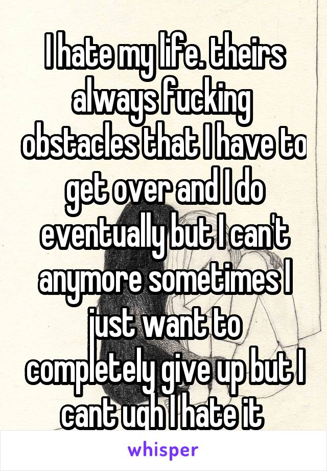 I hate my life. theirs always fucking  obstacles that I have to get over and I do eventually but I can't anymore sometimes I just want to completely give up but I cant ugh I hate it