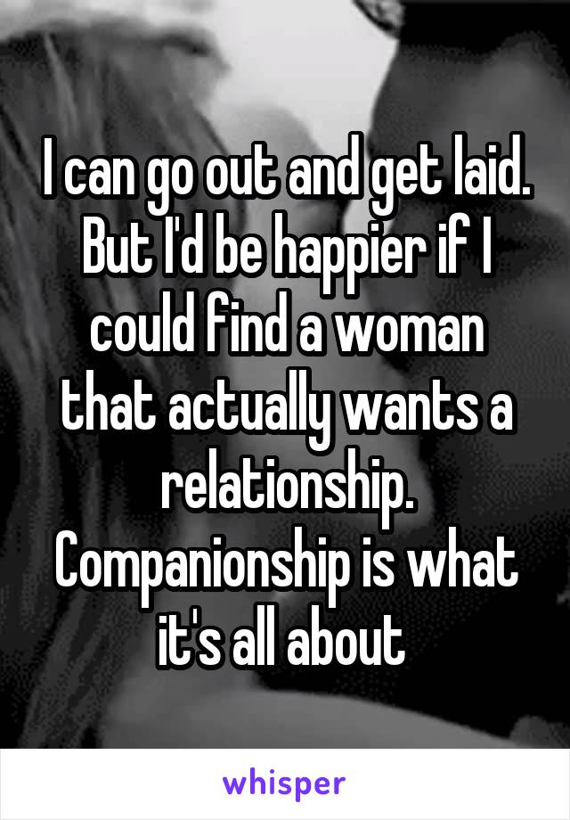 I can go out and get laid. But I'd be happier if I could find a woman that actually wants a relationship. Companionship is what it's all about
