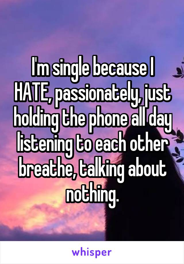 I'm single because I HATE, passionately, just holding the phone all day listening to each other breathe, talking about nothing.