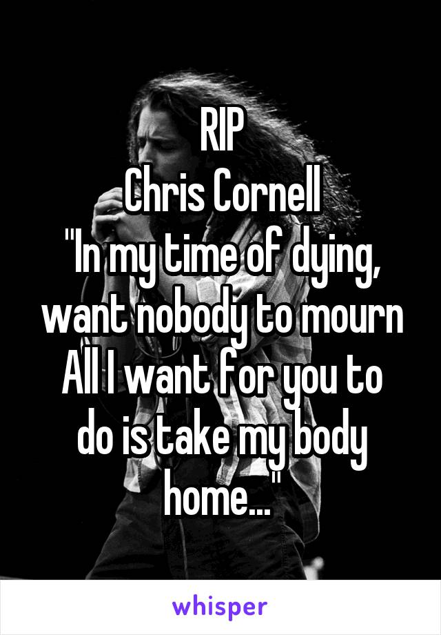 """RIP Chris Cornell """"In my time of dying, want nobody to mourn All I want for you to do is take my body home..."""""""