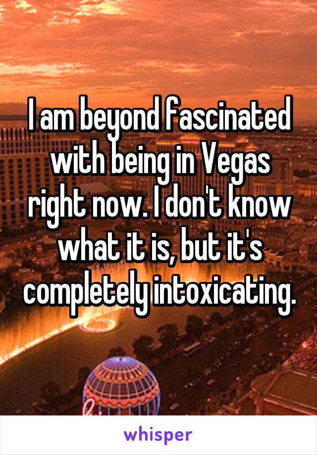 I am beyond fascinated with being in Vegas right now. I don't know what it is, but it's completely intoxicating.