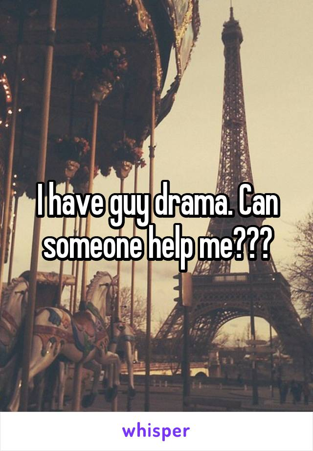 I have guy drama. Can someone help me???