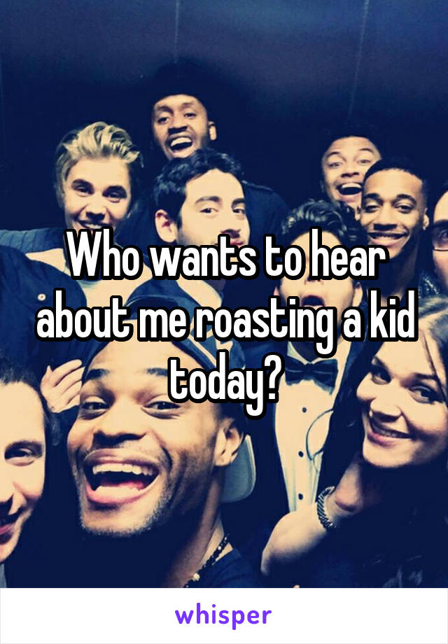 Who wants to hear about me roasting a kid today?