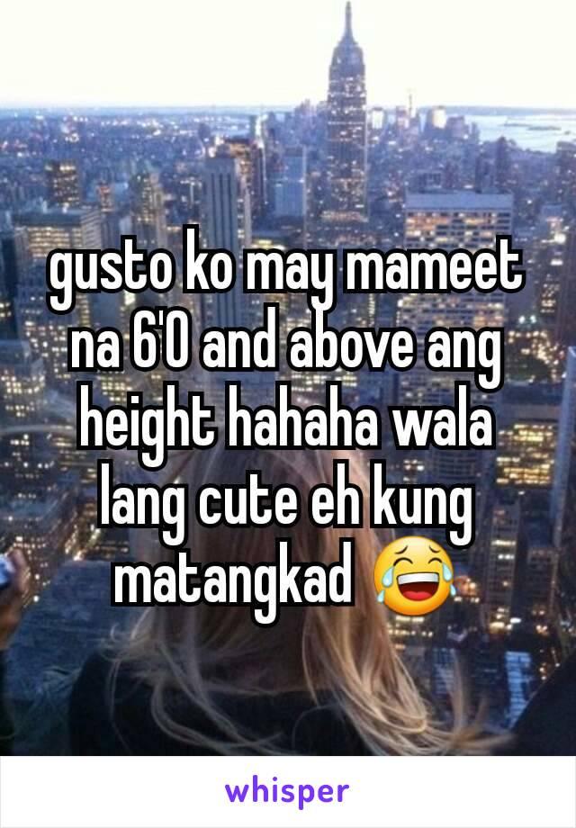 gusto ko may mameet na 6'0 and above ang height hahaha wala lang cute eh kung matangkad 😂