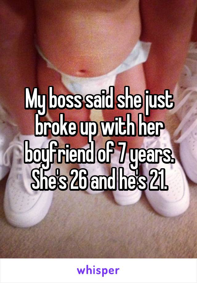 My boss said she just broke up with her boyfriend of 7 years. She's 26 and he's 21.