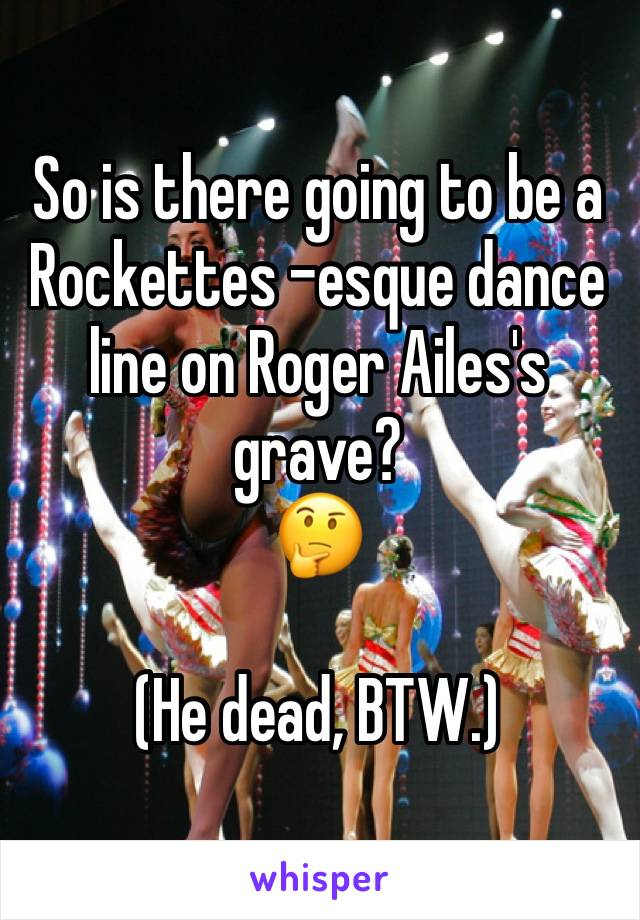 So is there going to be a Rockettes -esque dance line on Roger Ailes's grave? 🤔  (He dead, BTW.)