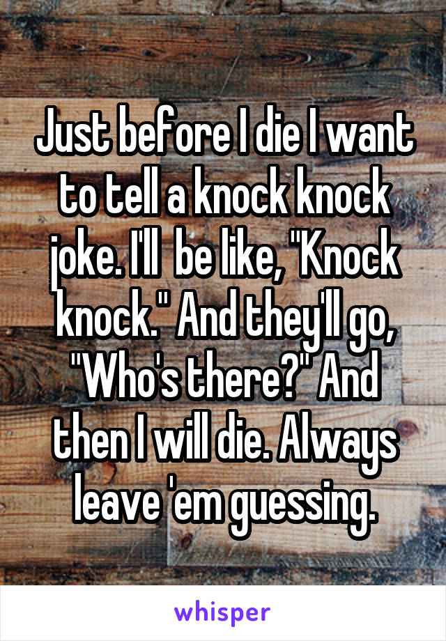 "Just before I die I want to tell a knock knock joke. I'll  be like, ""Knock knock."" And they'll go, ""Who's there?"" And then I will die. Always leave 'em guessing."