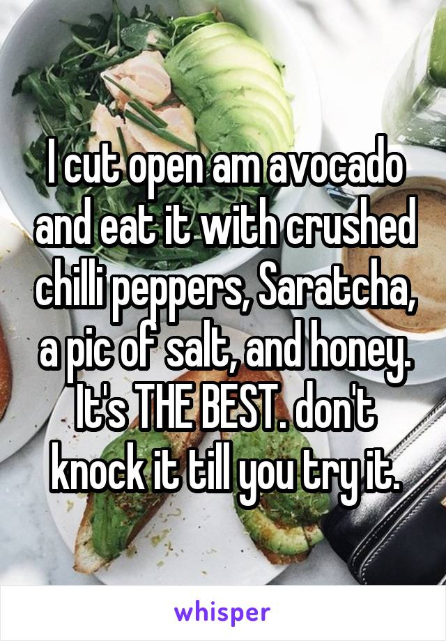 I cut open am avocado and eat it with crushed chilli peppers, Saratcha, a pic of salt, and honey. It's THE BEST. don't knock it till you try it.